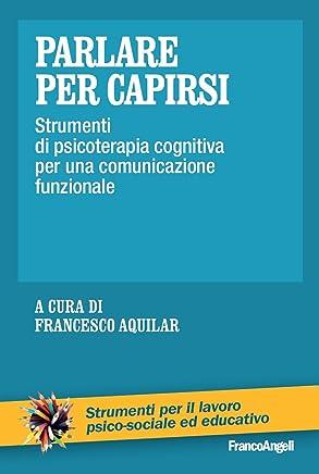 Parlare per capirsi. Strumenti di psicoterapia cognitiva per una comunicazione funzionale (Strum. lavoro psico-sociale e educativo Vol. 188)