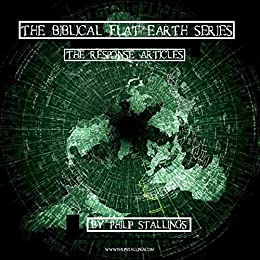 The Biblical Flat Earth Series: The Response Articles by [Philip Stallings, William Bell]