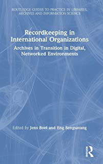 Recordkeeping in International Organizations: Archives in Transition in Digital, Networked Environments