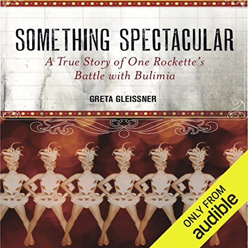 Something Spectacular     The True Story of One Rockette's Battle with Bulimia              By:                                                                                                                                 Greta Gleissner                               Narrated by:                                                                                                                                 Dina Pearlman                      Length: 9 hrs and 17 mins     69 ratings     Overall 4.3