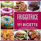 Friggitrice Ad Aria: 111 Ricette: Da Croccanti Antipasti a Deliziosi Dessert. Come ottenere il massimo dalla Tua Friggitrice ad Aria