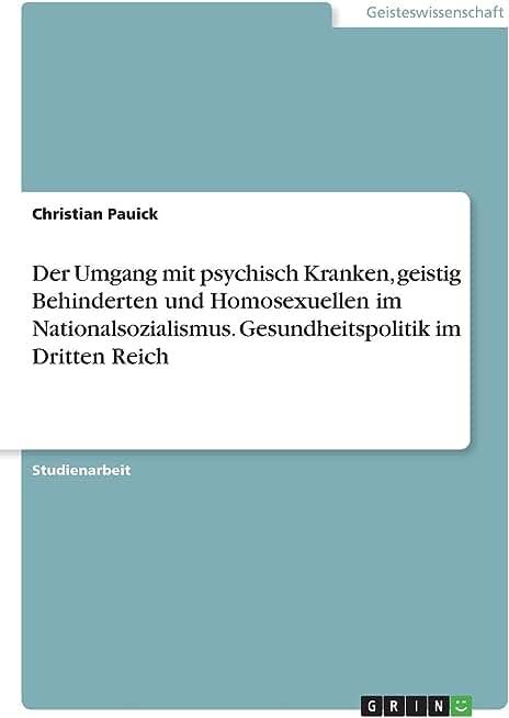 Der Umgang mit psychisch Kranken, geistig Behinderten und Homosexuellen im Nationalsozialismus. Gesundheitspolitik im Dritten Reich