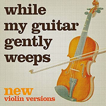 While My Guitar Gently Weeps (New Violin Versions)