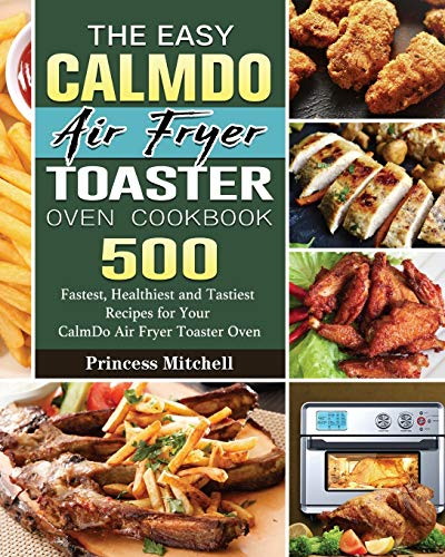 The Easy CalmDo Air Fryer Toaster Oven Cookbook: 500 Fastest, Healthiest and Tastiest Recipes for Your CalmDo Air Fryer Toaster Oven