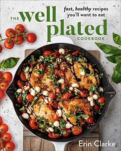 The Well Plated Cookbook: Fast, Healthy Recipes You'll Want to Eat