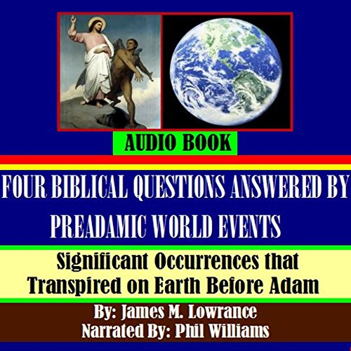 Four Biblical Questions Answered by PreAdamic World Events     Significant Occurrences that Transpired on Earth Before Adam              By:                                                                                                                                 James M. Lowrance                               Narrated by:                                                                                                                                 Phil Williams                      Length: 32 mins     6 ratings     Overall 4.2
