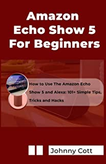 Amazon Echo Show 5 for Beginners: How to Use the Amazon Echo Show 5 and Alexa: 101+ Simple Tips, Tricks and Hacks in 60 Mi...