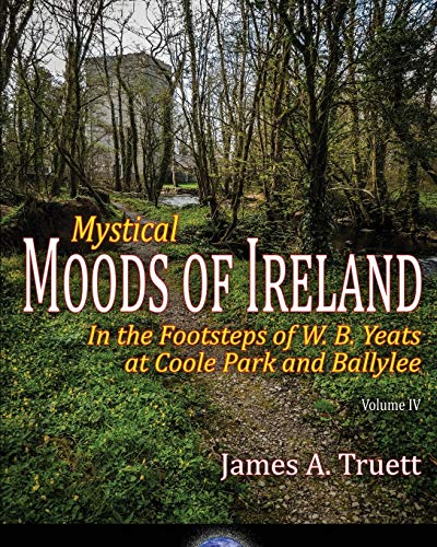 Mystical Moods of Ireland, Vol. IV: In the Footsteps of W. B. Yeats at Coole Park and Ballylee (Volume 4)