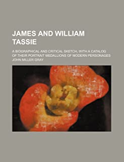 James and William Tassie; A Biographical and Critical Sketch, with a Catalog of Their Portrait Medallions of Modern Person...
