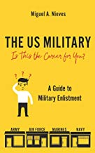 The US Military: Is This the Career for You?: A guide to military enlistment
