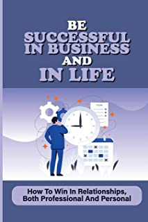 Be Successful In Business And In Life: How To Win In Relationships, Both Professional And Personal: Lessons In Modern Busi...