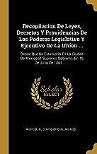 Recopilacion De Leyes, Decretos Y Providencias De Los Poderes Legislativo Y Ejecutivo De La Union ...: Desde Que Se Estableció En La Ciudad De México ... 15 De Julio De 1867 ...... (Spanish Edition)