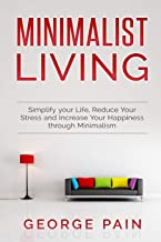 Minimalist Living: Simplify your Life, Reduce Your Stress and Increase Your Happiness through Minimalism (Improve your Quality of Life and Reduce Your Stress)