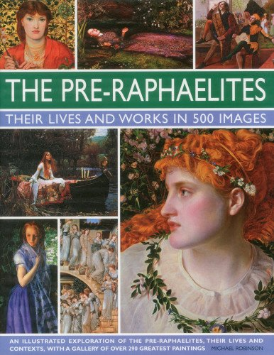 Pre-raphaelites: An Illustrated Exploration of the Artists, Their Lives and Contexts, with a Gallery of 290 of Their Greatest Paintings: A Study of ... Showing 300 of Their Most Iconic Paintings