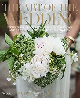 The Art of the Wedding: Invitations, Flowers, Decor, Table Settings, and Cakes for a Memorable Celebrati on