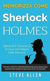 Memorizza come Sherlock Holmes - Apprendi e domina la tecnica del palazzo della memoria: Tecnica testata per memorizzare q...