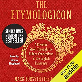 The Etymologicon     A Circular Stroll through the Hidden Connections of the English Language              By:                                                                                                                                 Mark Forsyth                               Narrated by:                                                                                                                                 Simon Shepherd                      Length: 6 hrs and 42 mins     927 ratings     Overall 4.7