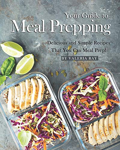 Your Guide to Meal Prepping: Delicious and Simple Recipes That You Can Meal Prep!