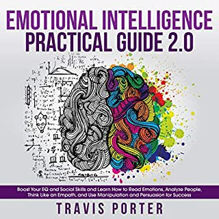 Emotional Intelligence Practical Guide 2.0: Boost Your EQ and Social Skills and Learn How to Read Emotions, Analyze People, Think Like an Empath, and Use Manipulation and Persuasion for Success cover art