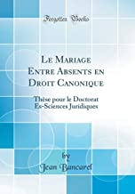 Le Mariage Entre Absents en Droit Canonique: Thèse pour le Doctorat Es-Sciences Juridiques (Classic Reprint) (French Edition)