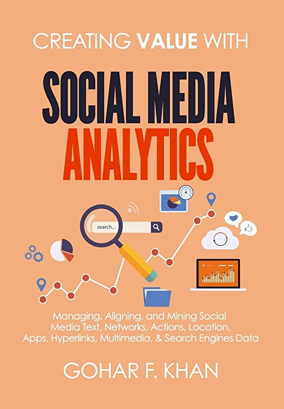 Creating Value With Social Media Analytics: Managing, Aligning, and Mining Social Media Text, Networks, Actions, Location, Apps, Hyperlinks, Multimedia, & Search Engines Data