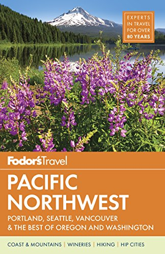 Fodors Pacific Northwest Portland Seattle Vancouver The Best Of Oregon And Washington Full Color Travel Guide