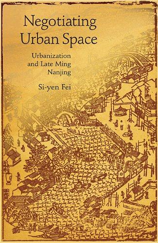 Negotiating Urban Space: Urbanization and Late Ming Nanjing (Harvard East Asian Monographs)