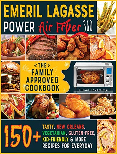 Emeril Lagasse Power Air Fryer 360: THE FAMILY-APPROVED COOKBOOK: 150+ Tasty, New Orleans, Vegetarian, Gluten-Free, Kid- Friendly & More Recipes for Everyday