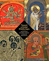 Toward a Global Middle Ages: Encountering the World Through Illuminated Manuscripts (BIBLIOTHECA PAEDIATRICA REF KARGER)