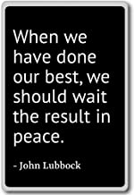 When we have done our best, we should wait the... - John Lubbock quotes fridge magnet, Black