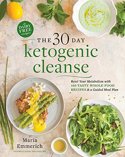 The 30-Day Ketogenic Cleanse: Reset Your Metabolism with 160 Tasty Whole-Food Recipes & Meal Plans (