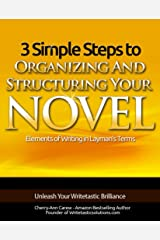 3 Simple Steps To Organizing And Structuring Your Novel: Your Guide To Writing Fiction (Elements of Writing In Layman's Terms Book 1) Kindle Edition