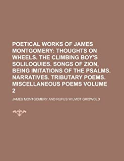 Poetical Works of James Montgomery; Thoughts on Wheels. the Climbing Boy's Soliloquies. Songs of Zion, Being Imitations of...