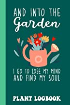 Into The Garden To Lose My Mind And Find My Soul Plant Logbook: Houseplant Care Logbook To Keep Track Of All Your Plants W...