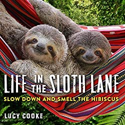 Image: Life in the Sloth Lane: Slow Down and Smell the Hibiscus | Hardcover: 144 pages | by Lucy Cooke (Author). Publisher: Workman Publishing Company; Illustrated Edition (April 17, 2018)