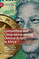 Competition and Compromise among Chinese Actors in Africa: A Bureaucratic Politics Study of Chinese Foreign Policy Actors (Governing China in the 21st Century)