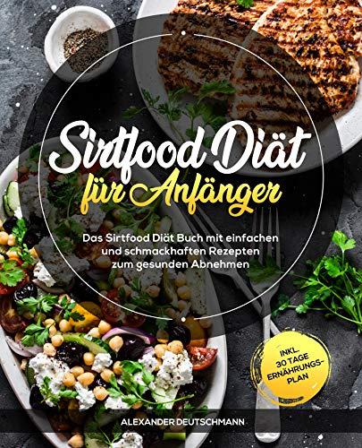 Sirtfood Diät für Anfänger: Das Sirtfood Diät Buch mit einfachen und schmackhaften Rezepten zum gesunden Abnehmen inkl. 30 Tage Ernährungsplan