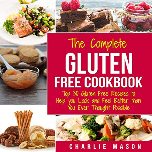 The Complete Gluten Free Cookbook: Top 30 Gluten-Free Recipes to Help You Look and Feel Better Than You Ever Thought Possible audiobook cover art