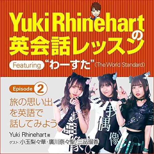 Yuki Rhinehartの英会話レッスン featuring わーすた episode 2: 旅の思い出を英語で話してみよう