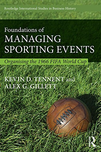 Foundations of Managing Sporting Events: Organising the 1966 FIFA World Cup (Routledge International Studies in Business History Book 33) (English Edition)