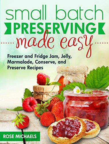 Small Batch Preserving Made Easy: Freezer and Fridge Jam, Jelly, Marmalade, Preserve...