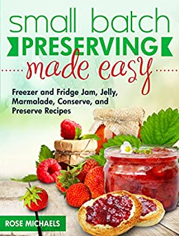 Small Batch Preserving Made Easy: Freezer and Fridge Jam, Jelly, Marmalade, Preserve and Conserve Recipes by [Rose Michaels]