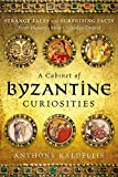 A Cabinet of Byzantine Curiosities: Strange Tales and Surprising Facts from History's Most Orthodox Empire
