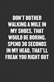 DON'T BOTHER WALKING A MILE IN MY SHOES, SPEND 30 SECONDS IN MY HEAD, THAT'LL FREAK YOU RIGHT OUT: Sarcastic Blank Lined Journal - Funny Coworker Friend Gift Notebook