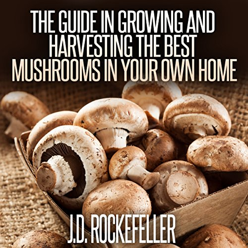 The Guide in Growing and Harvesting the Best Mushrooms in Your Own Home audiobook cover art