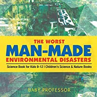 The Worst Man-Made Environmental Disasters - Science Book for Kids 9-12 Children's Science & Nature Books