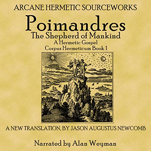 Poimandres, the Shepherd of Men, a Hermetic Gospel     Corpus Hermeticum, Book 1              By:                                                                                                                                 Jason Augustus Newcomb                               Narrated by:                                                                                                                                 Alan Weyman                      Length: 1 hr and 52 mins     Not rated yet     Overall 0.0