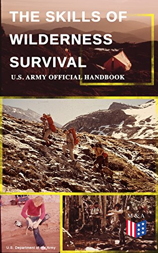 The Skills of Wilderness Survival - U.S. Army Official Handbook: How to Fight for Your Life - Become Self-Reliant and Prepared: Learn how to Handle the ... Build a Shelter, Create Tools & Weapons…