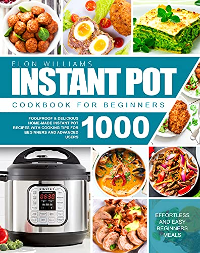 The Ultimate Instant Pot Cookbook for Beginners: Foolproof & Delicious Home-Made Instant Pot Recipes with Cooking Tips for Beginners and Advanced Users 1000 | Effortless and Easy Beginners Guide