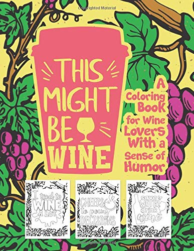 This Might Be Wine A Coloring Book For Wine Lovers With A Sense Of Humor: Snarky Fun Relaxation Stress Relief Art Color Therapy For Sassy Saucy Men Women Adults